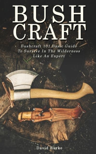 Bushcraft 101 Basic Guide To Survive In The Wilderness Like An Expert! - Book