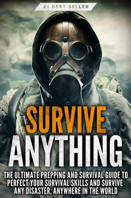 Survive ANYTHING : The Ultimate Prepping and Survival Guide to Perfect Your Survival Skills - Book